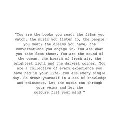 You are the books you read,the films you watch,the music you listen to,the people you meet,the dreams you have,the conversations you engage in.You are what you take from these.You are the sound of the ocean, the breath of fresh air, the brighest light and the darkest corner.You are a collective of every exprience you have had in your life.You are every single day.So drown yourself in a sea of knowledge and existence. Let the words run through your veins and let the colours fill your mind…