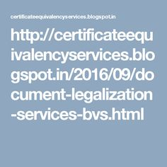 http://certificateequivalencyservices.blogspot.in/2016/09/document-legalization-services-bvs.html