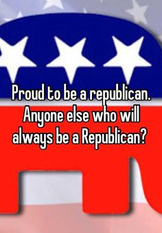 Proud to be a republican.   Anyone else who will always be a Republican?