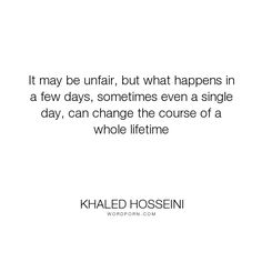 "Khaled Hosseini - ""It may be unfair, but what happens in a few days, sometimes even a single day, can..."". life, fair"