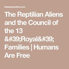 The Reptilian Aliens and the Council of the 13 'Royal' Families | Humans Are Free