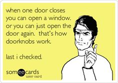 when one door closes you can open a window. or you can just open the door again. that's how doorknobs work. last i checked.