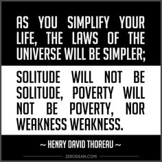"""As you simplify your life, the laws of the universe will be simpler; solitude will not be solitude, poverty will not be poverty, nor weakness weakness."" -- Henry David Thoreau"