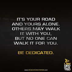 It's your road and yours alone. Others may walk it with you. But no one can walk it for you. Be Dedicated.