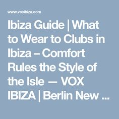 Ibiza Guide | What to Wear to Clubs in Ibiza – Comfort Rules the Style of the Isle — VOX IBIZA | Berlin New York 2014