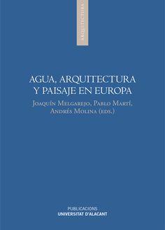 Agua, arquitectura y paisaje en Europa / Joaquín Melgarejo, Pablo Martí, Andrés Molina (eds.).-- Alacant : Universitat d'Alacant, 2016.