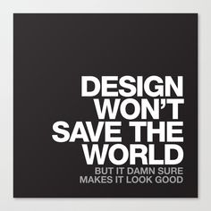 """DESIGN WON'T SAVE THE WORLD BUT IT DAMN SURE MAKES IT LOOK GOOD"" by WORDS BRAND"