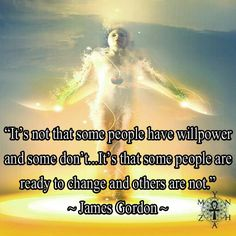 """""""It's not that some people have willpower and some don't...It's that some people are ready to change and others are not."""" ~ James Gordon"""