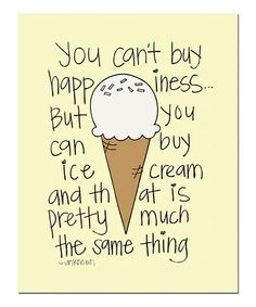 {you can't buy happiness, but you can buy ice cream and that is pretty much the same thing}