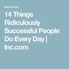 14 Things Ridiculously Successful People Do Every Day | Inc.com