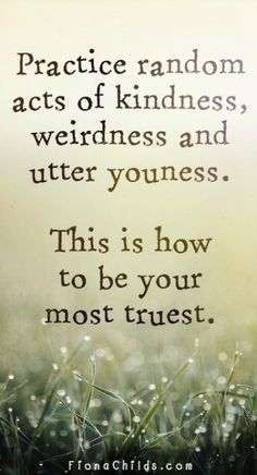 Practice random acts of kindness, weirdness and utter youness.  This is how to be your most truest. <3