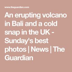 An erupting volcano in Bali and a cold snap in the UK - Sunday's best photos | News | The Guardian