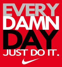 every. damn. day. - just do it (smart advice)