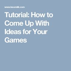 Tutorial: How to Come Up With Ideas for Your Games