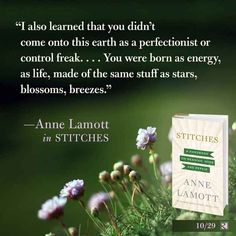 """""""I also learned that you didn't come onto this earth as a perfectionist or control freak. You were born as energy, as life, made of the same stuff as stars, blossoms, breezes."""" - Anne Lamott (awesome quote from her new book """"Stitches"""") Love Words, Beautiful Words, Beautiful Mess, Wisdom Quotes, Life Quotes, Quotable Quotes, Anne Lamott, So Little Time, Our Love"""