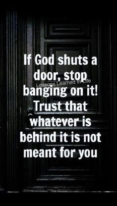 If God shuts a door, stop banging on it! Trust that whatever is behind it is not meant for you.