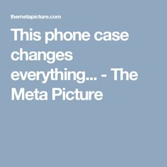 This phone case changes everything... - The Meta Picture