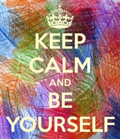 Keep Calm and be yourself (;