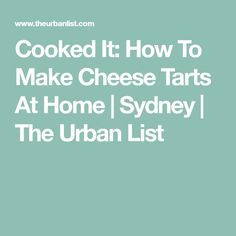 Cooked It: How To Make Cheese Tarts At Home | Sydney | The Urban List