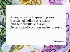Negoziar m'è lieto quando posso  investir sul dollaro o le azioni  italiane e di tutte le nazioni  diversificando per non andare in rosso.
