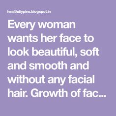 Every woman wants her face to look beautiful, soft and smooth and without any facial hair. Growth of facial hairs is natural. However, when...
