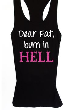 """""""DEAR FAT, BURN IN HELL"""" Women's #Workout #Tank Fitted – By #NobullWoman Apparel, for only $24.99! Click here to buy http://www.nobullwoman-apparel.com/collections/fitness-tanks-workout-shirts/products/dear-fat-burn-in-hell-womens-workout-tank-fitted **We are celebrating the launch of our new site! Use Coupon Code """"PIN350"""" to save $3.50 on anything**"""