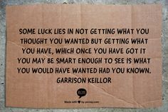 Some luck lies in not getting what you thought you wanted but getting what you have, which once you have got it you may be smart enough to see is what you would have wanted had you known.  Garrison Keillor