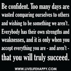 Be confident. Too many days are wasted comparing ourselves to others and wishing to be something we aren't. Everybody has their own strengths and weaknesses, and it is only when you accept everything you are - and aren't - that you will truly succeed.