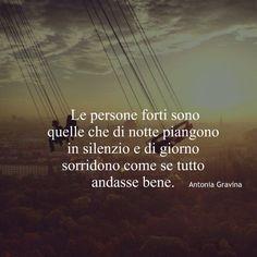 Le persone forti sono quelle che di notte piangono in silenzio e di giorno sorridono come se tutto andasse bene. - Antonia Gravina