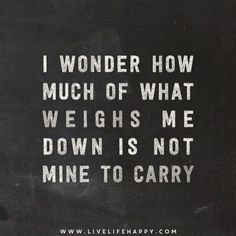 I wonder how much of what weighs me down is not mine to carry//