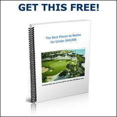 """Complimentary Copy of  """"The Best Places To Retire For Under $40,000"""""""