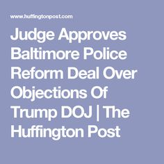 Judge Approves Baltimore Police Reform Deal Over Objections Of Trump DOJ   The Huffington Post