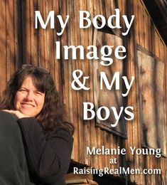 Have you ever thought about how the things you say about your body affect your sons' view of women?
