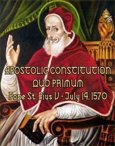 APOSTOLIC CONSTITUTION QUO PRIMUM Pope St. Pius V - July 14, 1570 In brief: The Traditional Latin Mass of The Holy Fathers CANNOT be changed after this codified form, in perpetuity, by ANYONE. Read to understand; not even a future Pope may touch Liturgy. They have, and they will account to †Jesus Christ The King & Great Judge. Period. May He be merciful.