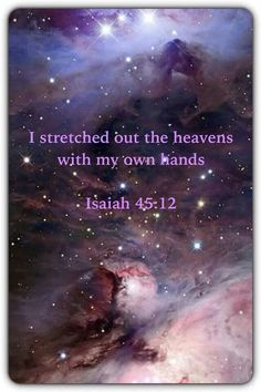 Isaiah 45:12 (I just saw another new picture from the Hubble stating it appeared to be a galaxy.  He created so much just for us).