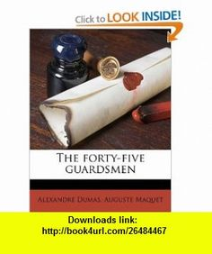 The forty-five guardsmen (9781172028924) Alexandre Dumas, Auguste Maquet , ISBN-10: 1172028923  , ISBN-13: 978-1172028924 ,  , tutorials , pdf , ebook , torrent , downloads , rapidshare , filesonic , hotfile , megaupload , fileserve