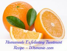 Natural Homemade Exfoliating Treatment  Recipe # 3  (4 tablespoons of cornmeal with ½ a medium orange. Squeeze the orange to get the most juice and pulp from it and mix this with the cornmeal.)