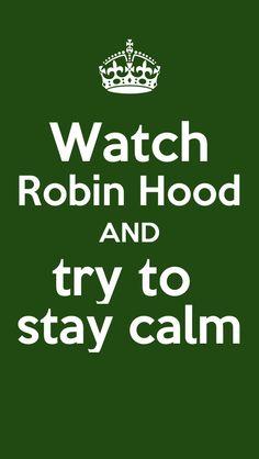 Omg that's so true every time i see a keep calm and watch robin hood I'm like how can u keep calm!!!!