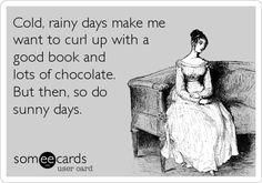 """Cold, rainy days make me want to curl up with a good book and lots of chocolate. But then, so do sunny days."" + BOOKS + YOUR ECARDS + reading I Love Books, Good Books, Books To Read, My Books, Book Of Life, The Life, The Book, Book Memes, Book Quotes"
