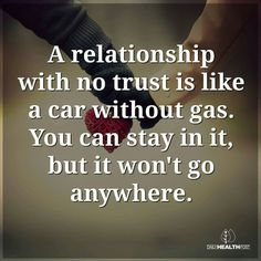 """""""A relationship with no trust is like a car without gas. You can stay in it, but it won't go anywhere."""""""