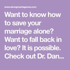 Want to know how to save your marriage alone? Want to fall back in love? It is possible. Check out Dr. Dana Fillmore's marriage advice.