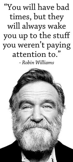 """You will have bad times, but they will always wake you up to the stuff you weren't paying attention to."" - Robin Williams:"