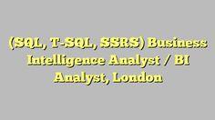 (SQL, T-SQL, SSRS) Business Intelligence Analyst / BI Analyst, London