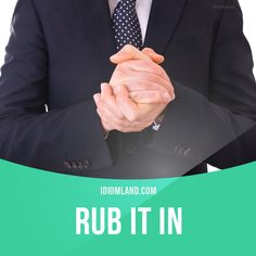 """""""Rub it in"""" means """"to talk about something you know will upset or embarrass someone"""".  Example: I know I made a silly mistake, but do you have to rub it in by talking about it all the time?  Origin: This idiom is a short form of the phrase 'rub salt in..."""