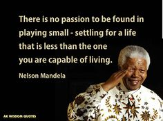 ARE YOU MAXIMIZING YOUR LIFE TO BE WHAT GOD WANTS YOU TO BE? There is no passion to be found in playing small - settling for a life that is less than the one you are capable of living. Nelson Mandela