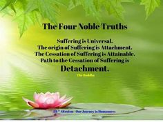 The Four Noble Truths:  *Suffering is Universal.  *The origin of Suffering is Attachment.  *The cessation of Suffering is Attainable.  *Path to the Cessation of Suffering is Detachment.     ~The Buddha