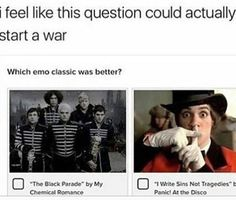 My Chemical Romance was better. at the Disco stopped making good emo songs. (I hate High Hopes and Hey, Look Ma I Made It. Emo Band Memes, Mcr Memes, Music Memes, Emo Bands, Music Bands, Funny Memes, Band Jokes, Tenacious D, We Will Rock You