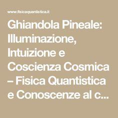 Ghiandola Pineale: Illuminazione, Intuizione e Coscienza Cosmica – Fisica Quantistica e Conoscenze al confine