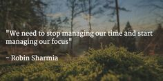 """""""We need to stop managing our time and start managing our focus""""   - Robin Sharmia"""