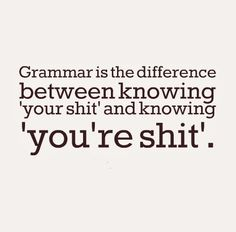 Grammar is the difference between knowing your shit and knowing you're shit.